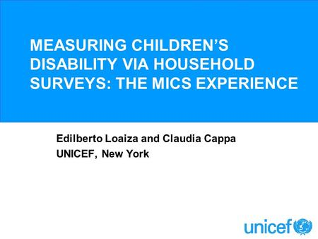 MEASURING CHILDRENS DISABILITY VIA HOUSEHOLD SURVEYS: THE MICS EXPERIENCE Edilberto Loaiza and Claudia Cappa UNICEF, New York.