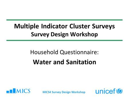 MICS4 Survey Design Workshop Multiple Indicator Cluster Surveys Survey Design Workshop Household Questionnaire: Water and Sanitation.
