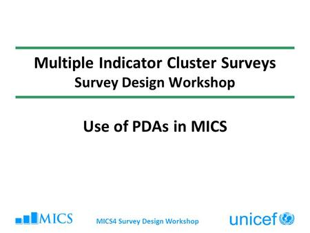 Multiple Indicator Cluster Surveys Survey Design Workshop Use of PDAs in MICS MICS4 Survey Design Workshop.