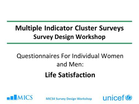 MICS4 Survey Design Workshop Multiple Indicator Cluster Surveys Survey Design Workshop Questionnaires For Individual Women and Men: Life Satisfaction.