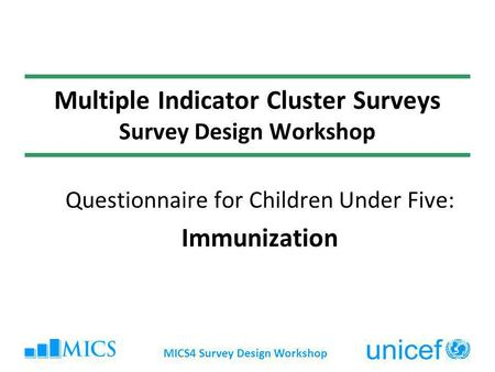 MICS4 Survey Design Workshop Multiple Indicator Cluster Surveys Survey Design Workshop Questionnaire for Children Under Five: Immunization.