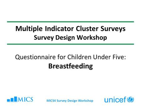 MICS4 Survey Design Workshop Multiple Indicator Cluster Surveys Survey Design Workshop Questionnaire for Children Under Five: Breastfeeding.