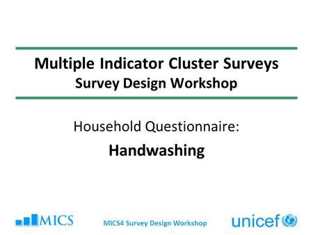 MICS4 Survey Design Workshop Multiple Indicator Cluster Surveys Survey Design Workshop Household Questionnaire: Handwashing.