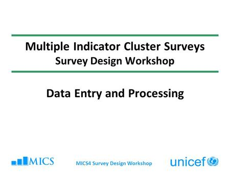 MICS4 Survey Design Workshop Multiple Indicator Cluster Surveys Survey Design Workshop Data Entry and Processing.