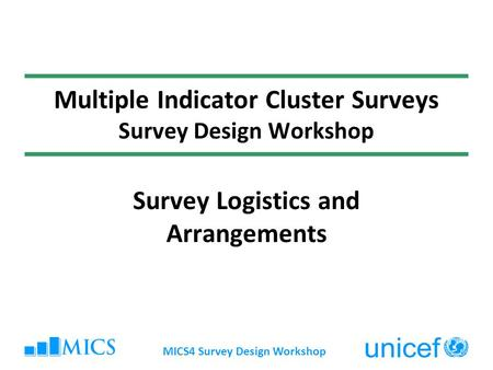MICS4 Survey Design Workshop Multiple Indicator Cluster Surveys Survey Design Workshop Survey Logistics and Arrangements.