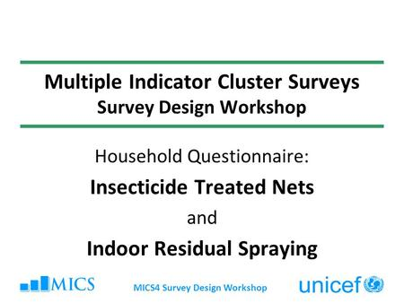 MICS4 Survey Design Workshop Multiple Indicator Cluster Surveys Survey Design Workshop Household Questionnaire: Insecticide Treated Nets and Indoor Residual.