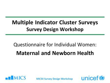MICS4 Survey Design Workshop Multiple Indicator Cluster Surveys Survey Design Workshop Questionnaire for Individual Women: Maternal and Newborn Health.