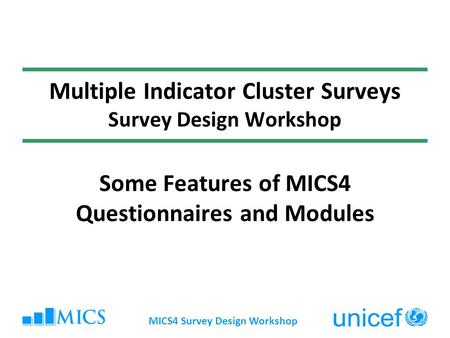 MICS4 Survey Design Workshop Multiple Indicator Cluster Surveys Survey Design Workshop Some Features of MICS4 Questionnaires and Modules.