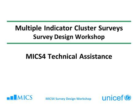 MICS4 Survey Design Workshop Multiple Indicator Cluster Surveys Survey Design Workshop MICS4 Technical Assistance.