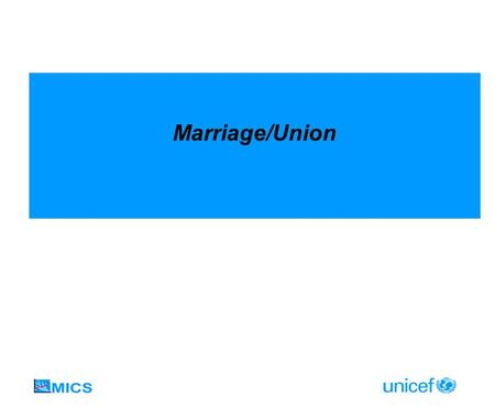Marriage/Union. Goals and Indicators Methodological issues Preferred to report on marriage/union before age 18 among women 20-24 Use life table estimation.
