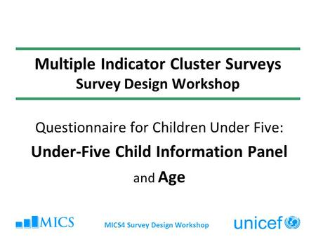 MICS4 Survey Design Workshop Multiple Indicator Cluster Surveys Survey Design Workshop Questionnaire for Children Under Five: Under-Five Child Information.