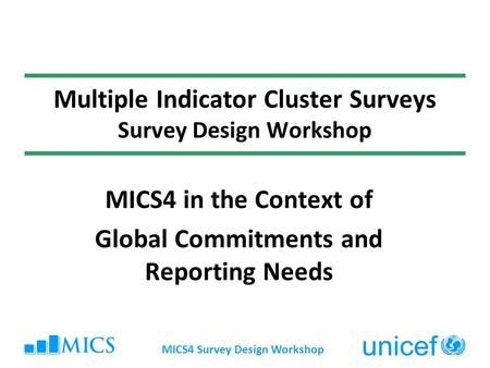 MICS4 Survey Design Workshop Multiple Indicator Cluster Surveys Survey Design Workshop MICS4 in the Context of Global Commitments and Reporting Needs.