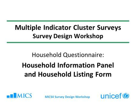 MICS4 Survey Design Workshop Multiple Indicator Cluster Surveys Survey Design Workshop Household Questionnaire: Household Information Panel and Household.
