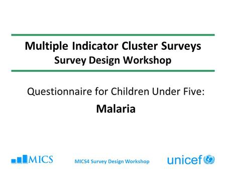 MICS4 Survey Design Workshop Multiple Indicator Cluster Surveys Survey Design Workshop Questionnaire for Children Under Five: Malaria.