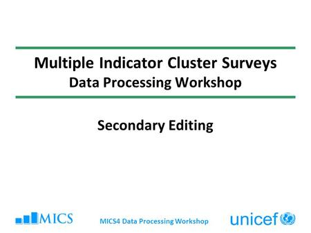 MICS4 Data Processing Workshop Multiple Indicator Cluster Surveys Data Processing Workshop Secondary Editing.