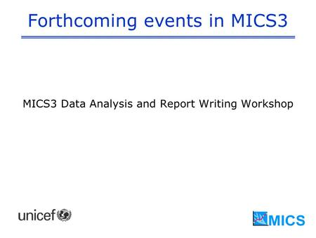 Forthcoming events in MICS3 MICS3 Data Analysis and Report Writing Workshop.