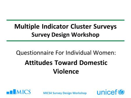 MICS4 Survey Design Workshop Multiple Indicator Cluster Surveys Survey Design Workshop Questionnaire For Individual Women: Attitudes Toward Domestic Violence.