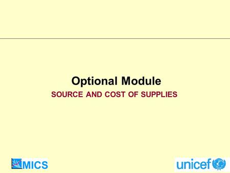 Optional Module SOURCE AND COST OF SUPPLIES. UNICEF Supply Division Need to know where people obtain supplies: public vs. private sources Need to know.