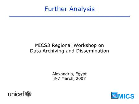 Further Analysis MICS3 Regional Workshop on Data Archiving and Dissemination Alexandria, Egypt 3-7 March, 2007.