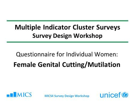 MICS4 Survey Design Workshop Multiple Indicator Cluster Surveys Survey Design Workshop Questionnaire for Individual Women: Female Genital Cutting/Mutilation.