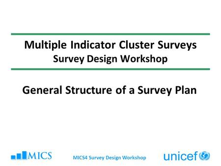 MICS4 Survey Design Workshop Multiple Indicator Cluster Surveys Survey Design Workshop General Structure of a Survey Plan.