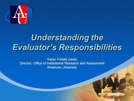 Company LOGO Understanding the Evaluators Responsibilities Karen Froslid Jones Director, Office of Institutional Research and Assessment American University.