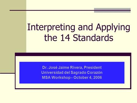 Interpreting and Applying the 14 Standards Dr. José Jaime Rivera, President Universidad del Sagrado Corazón MSA Workshop - October 4, 2006.