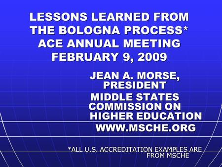 LESSONS LEARNED FROM THE BOLOGNA PROCESS* ACE ANNUAL MEETING FEBRUARY 9, 2009 JEAN A. MORSE, PRESIDENT MIDDLE STATES COMMISSION ON HIGHER EDUCATION WWW.MSCHE.ORG.