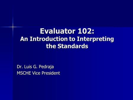 Evaluator 102: An Introduction to Interpreting the Standards Dr. Luis G. Pedraja MSCHE Vice President.