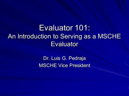 Evaluator 101: An Introduction to Serving as a MSCHE Evaluator Dr. Luis G. Pedraja MSCHE Vice President.