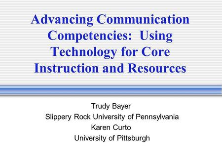 Advancing Communication Competencies: Using Technology for Core Instruction and Resources Trudy Bayer Slippery Rock University of Pennsylvania Karen Curto.