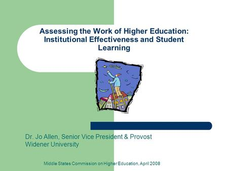 Assessing the Work of Higher Education: Institutional Effectiveness and Student Learning Dr. Jo Allen, Senior Vice President & Provost Widener University.