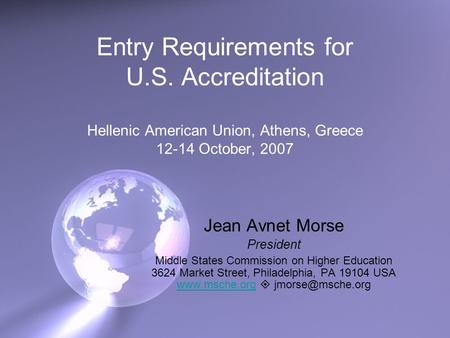 Entry Requirements for U.S. Accreditation Hellenic American Union, Athens, Greece 12-14 October, 2007 Jean Avnet Morse President Middle States Commission.