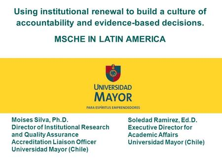Using institutional renewal to build a culture of accountability and evidence-based decisions. MSCHE IN LATIN AMERICA Moises Silva, Ph.D. Director of Institutional.