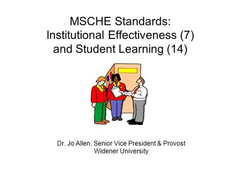MSCHE Standards: Institutional Effectiveness (7) and Student Learning (14) Dr. Jo Allen, Senior Vice President & Provost Widener University.