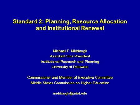 Standard 2: Planning, Resource Allocation and Institutional Renewal Michael F. Middaugh Assistant Vice President Institutional Research and Planning University.