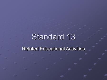 Standard 13 Related Educational Activities. What does it cover? The institutions programs or activities that are characterized by particular content,