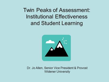 Twin Peaks of Assessment: Institutional Effectiveness and Student Learning Dr. Jo Allen, Senior Vice President & Provost Widener University.