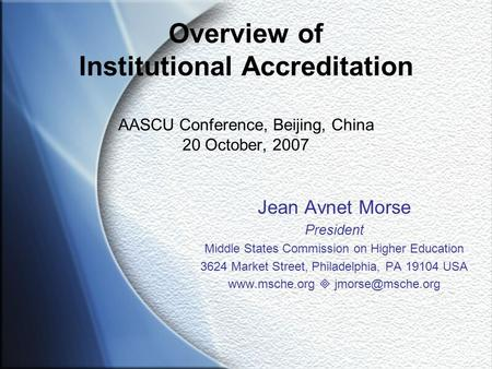 Overview of Institutional Accreditation AASCU Conference, Beijing, China 20 October, 2007 Jean Avnet Morse President Middle States Commission on Higher.