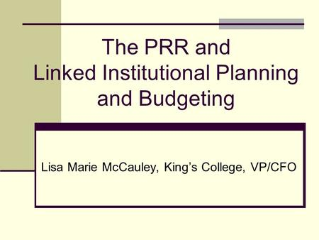 The PRR and Linked Institutional Planning and Budgeting Lisa Marie McCauley, Kings College, VP/CFO.