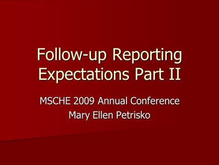 Follow-up Reporting Expectations Part II MSCHE 2009 Annual Conference Mary Ellen Petrisko.