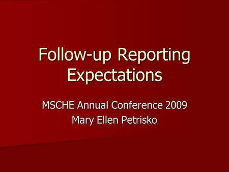 Follow-up Reporting Expectations MSCHE Annual Conference 2009 Mary Ellen Petrisko.