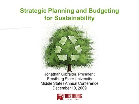 Jonathan Gibralter, President Frostburg State University Middle States Annual Conference December 10, 2009 Strategic Planning and Budgeting for Sustainability.