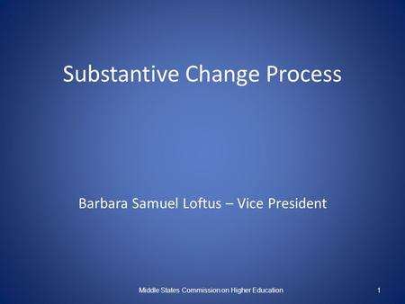 Substantive Change Process Barbara Samuel Loftus – Vice President Middle States Commission on Higher Education1.
