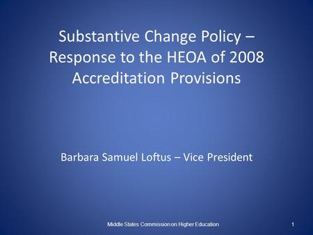Substantive Change Policy – Response to the HEOA of 2008 Accreditation Provisions Barbara Samuel Loftus – Vice President Middle States Commission on Higher.