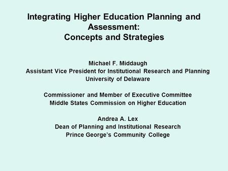 Integrating Higher Education Planning and Assessment: Concepts and Strategies Michael F. Middaugh Assistant Vice President for Institutional Research and.