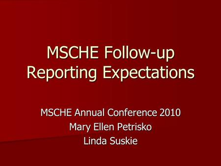 MSCHE Follow-up Reporting Expectations MSCHE Annual Conference 2010 Mary Ellen Petrisko Linda Suskie.