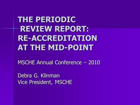 THE PERIODIC REVIEW REPORT: RE-ACCREDITATION AT THE MID-POINT MSCHE Annual Conference – 2010 Debra G. Klinman Vice President, MSCHE.