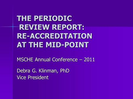 THE PERIODIC REVIEW REPORT: RE-ACCREDITATION AT THE MID-POINT MSCHE Annual Conference – 2011 Debra G. Klinman, PhD Vice President.