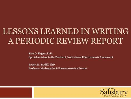 LESSONS LEARNED IN WRITING A PERIODIC REVIEW REPORT Kara O. Siegert, PhD Special Assistant to the President, Institutional Effectiveness & Assessment Robert.